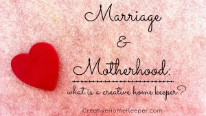 Marriage & Motherhood: What is a Creative Home Keeper?