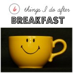 6 Things I Do After Breakfast {Daily Routines Series Part 2}