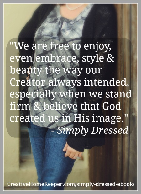 Simply Dressed: Inspiration to Dress for the {Everyday} Ordinary Days eBook is now available! A complete resource to help you examine your heart towards clutter, embrace your personal style (and your current body) and the challenge to go through your closet, piece-by-piece, to create a wardrobe you actually love! For more details head to CreativeHomeKeeper.com