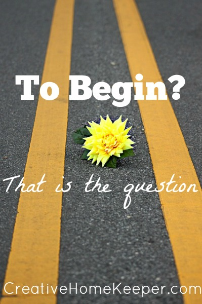 To Begin? That is the Question {Five Minute Friday}