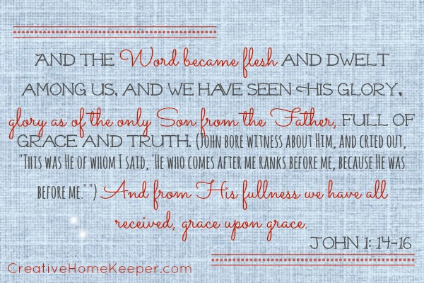 This month's Bible to Brain to Heart Scripture Memory Challenge verse is John 1: 14-16, where we are reminded that the Word became flesh and dwelt among us and through Him we have received grace upon grace. Download your FREE Scripture memory cards and first letter aids at CreativeHomeKeeper.com