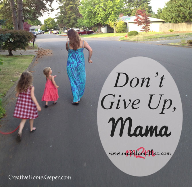 Don't Give Up, Mama: Sometimes motherhood can mean we make choices that aren't always popular or are questioned by others, but we need to remember that they are OUR choices and only we know what's best for our family. | MadetoMother.com for CreativeHomeKeeper.com
