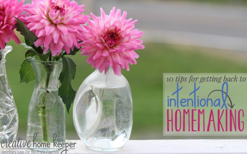 10 Tips for Getting Back to Intentional Homemaking