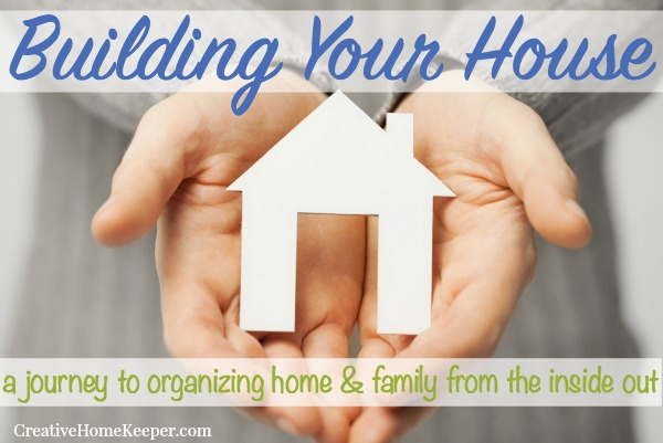 Building Your House: A Journey to Organizing Home & Family from the Inside Out