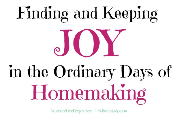 Finding and Keeping Joy in the Ordinary Days of Homemaking