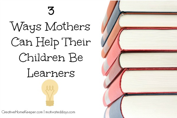 3 Ways Mothers Can Help Their Children be Learners