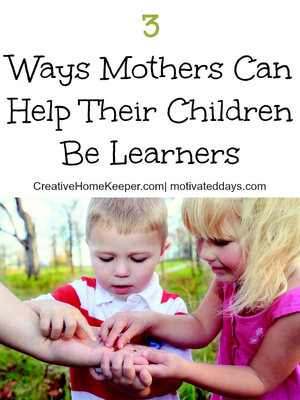 You don't need to be a certified teacher or homeschooling family, mothers can help their children be learners in a variety of ways. It starts at home, by example and with an open heart.