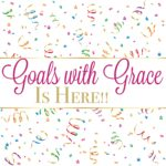 Celebrate…. the Goals with Grace Launch Day is Here!