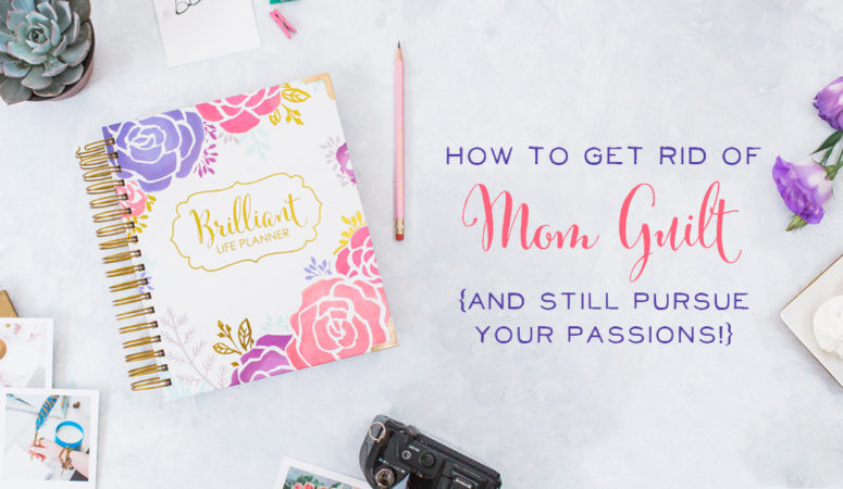 How to Get Rid of Mom Guilt {& Still Pursue Your Passions!}